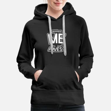Without Without Me It s Just Aweso - Women's Premium Hoodie
