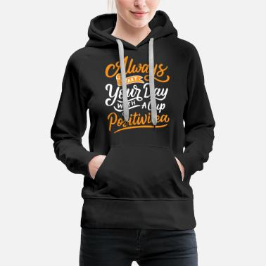 Always start your day with a cup of positivitea - Women's Premium Hoodie
