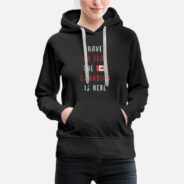 Fear Have No Fear The Canadian Is Here Proud Canada - Women's Premium Hoodie