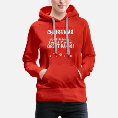 All I Want Christmas Just Kidding Want 7 Great Dan - Women's Premium Hoodie