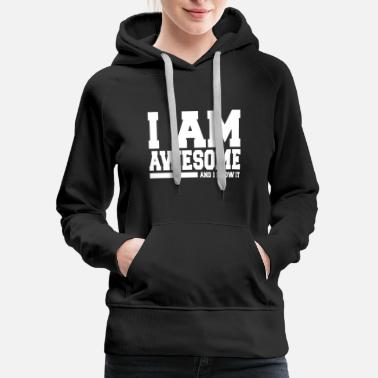 I Am Awesome I AM AWESOME AND I KNOW IT - Women's Premium Hoodie