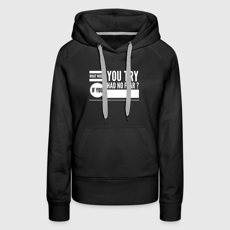 What would you try if you had no fear ? - Women's Premium Hoodie