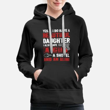 Gun A Beautiful Daughter, A Gun, A Shovel And An Alibi - Women's Premium Hoodie