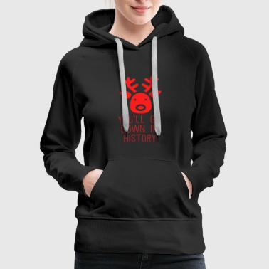 December You'll Go Down In History Rudolf Red Nosed - Women's Premium Hoodie