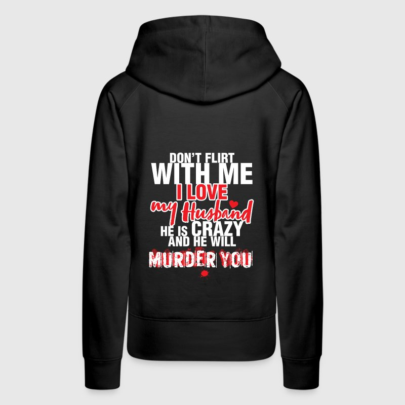 Don't Flirt with me I love my Husband. He is crazy - Women's Premium Hoodie