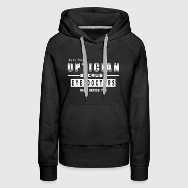 Optician - Because Eye Doctors Need Heroes Too Whi - Women's Premium Hoodie