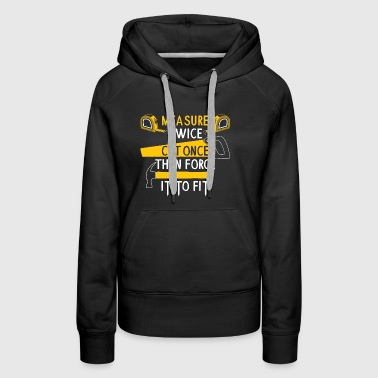 Measure Twice Cut Once Force It To Fit Gift - Women's Premium Hoodie