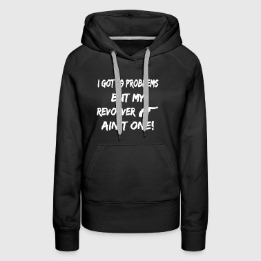 I Got 99 Problems But My Revolver T-shirt - Women's Premium Hoodie