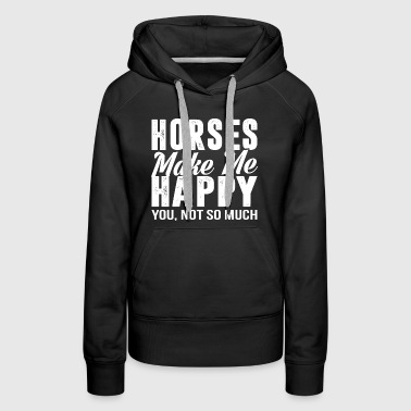 Horses Make Me Happy you not so much - Women's Premium Hoodie