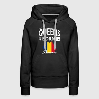 Romania Born Queens Mom Wife Daughter Birthday - Women's Premium Hoodie