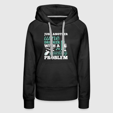 Wine Drinker With A Painting Problem Shirt - Women's Premium Hoodie