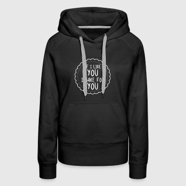 If I Like You I Bake For You - Baking Gift - Women's Premium Hoodie
