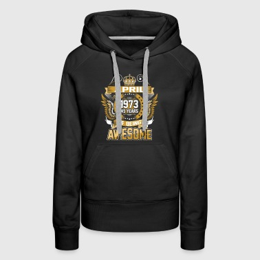 April 1973 45 Years Of Being Awesome - Women's Premium Hoodie