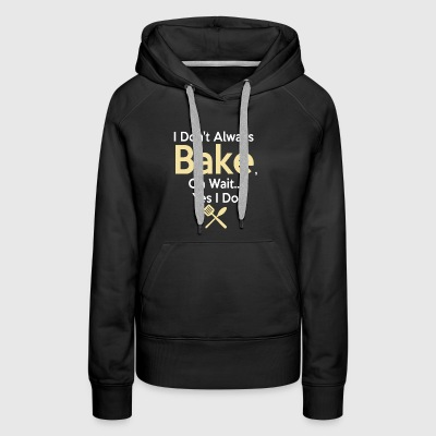 Funny Baking Gift I Don't Always Bake, Oh Wait, yes I do. - Women's Premium Hoodie