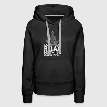 Relax Nothing Is Under Control T Shirt - Women's Premium Hoodie