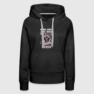 Some Girls Play House Real Women Become Nurse - Women's Premium Hoodie