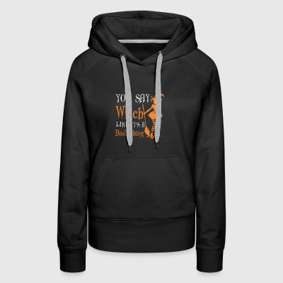 You Say Witch Like It Is Bad Thing Halloween - Women's Premium Hoodie