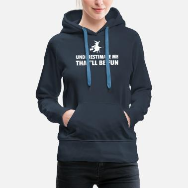 Fun Underestimate Me That'll Be Fun Witch - Women's Premium Hoodie