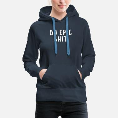 Epic Do Epic Shit - Women's Premium Hoodie