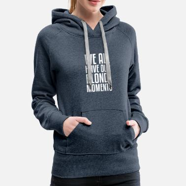 Blonde Blonde Momemts gift for Blondes - Women's Premium Hoodie