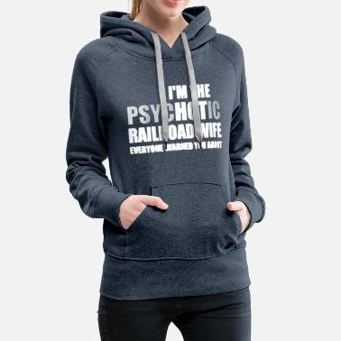Bnsf I'm The Psychotic Railroad Wife Shirt - Women's Premium Hoodie