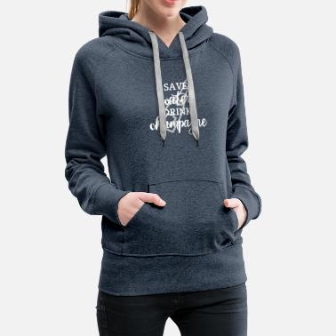 Champagne Save Water Drink Champagne - Women's Premium Hoodie