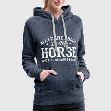 All I Care About Is My Horse and 3 people - Women's Premium Hoodie