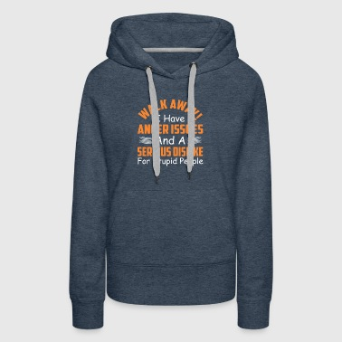 I Have Anger Issues And Serious Dislike For Stupi - Women's Premium Hoodie