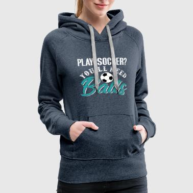 Play Soccer You'll Need Balls - Women's Premium Hoodie