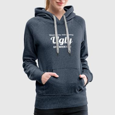 Would You Mind Being Ugly Somewhere Else - Women's Premium Hoodie