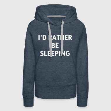 I'd Rather Be Sleeping - Women's Premium Hoodie