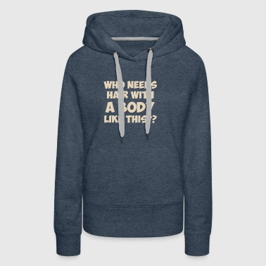 Who Needs Hair With A Body Like This? - Women's Premium Hoodie