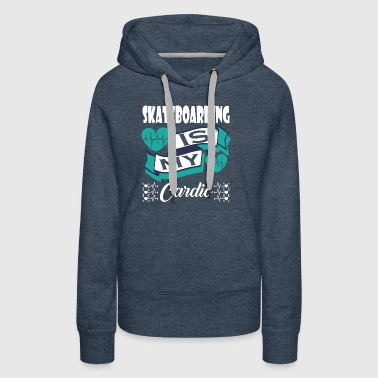 Skateboarding Is My Cardio - Women's Premium Hoodie