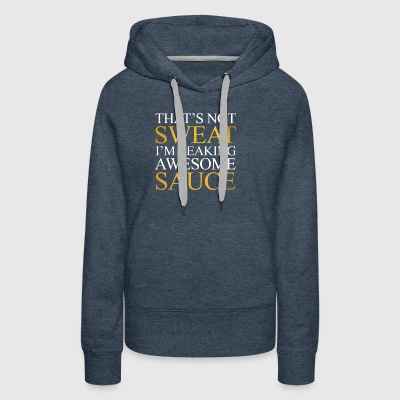 that's not sweat i'm leaking awesome sauce - Women's Premium Hoodie