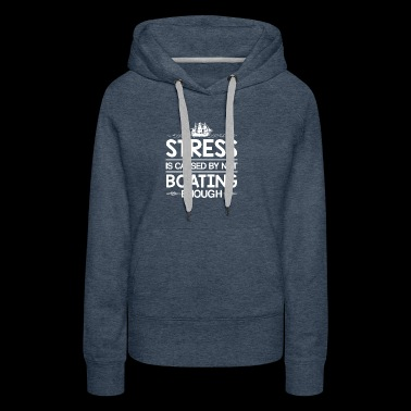 Stress Caused Not Boating Enough Sailing - Women's Premium Hoodie