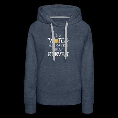 In A World Full Of Tens Be An Eleven T-Shirt - Women's Premium Hoodie