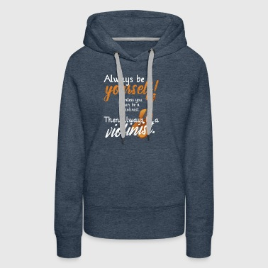 Always Be Yourself Violine Musician Orchestra T Sh - Women's Premium Hoodie