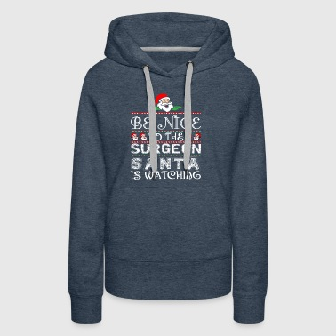 Be Nice To The Surgeon Santa Is Watching - Women's Premium Hoodie