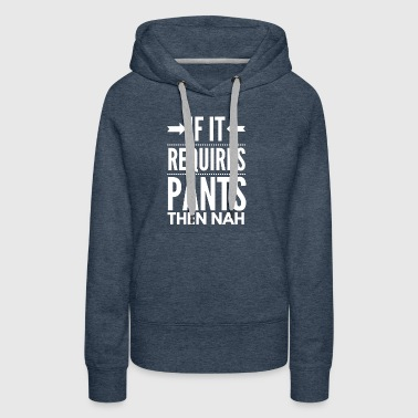 If it requires pants than nah - Women's Premium Hoodie