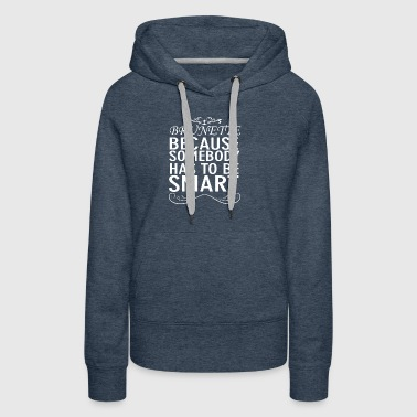 New Design Brunette Somebody has to be Smart - Women's Premium Hoodie