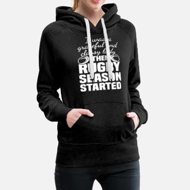Rugby i was a graceful and classy lady then rugby season - Women's Premium Hoodie