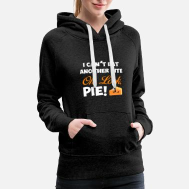 Can't Eat Another Bite Oh Look Pie Thanksgiving - Women's Premium Hoodie