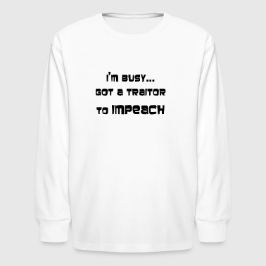 I'M BUSY...GOT A TRAITOR TO IMPEACH - Kids' Long Sleeve T-Shirt