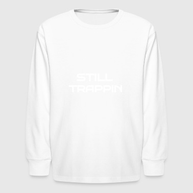 STILL TRAPPIN - Kids' Long Sleeve T-Shirt