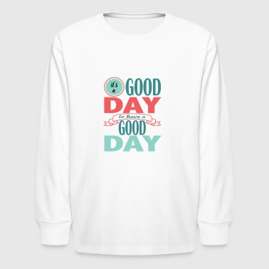 It's a Good Day to Have a Good Day - Kids' Long Sleeve T-Shirt