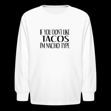 If You Don't Like Tacos I'm Nacho Type - Kids' Long Sleeve T-Shirt