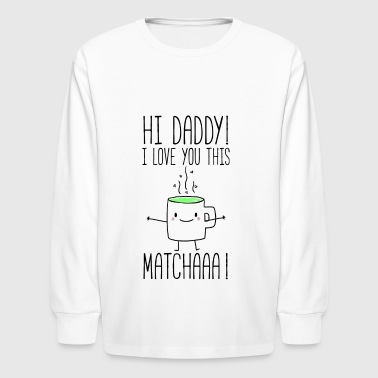 Hi daddy I love you this matchaaa - Kids' Long Sleeve T-Shirt