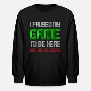 Welcome I Paused My Game To Be Here You're Welcome - Kids' Longsleeve Shirt