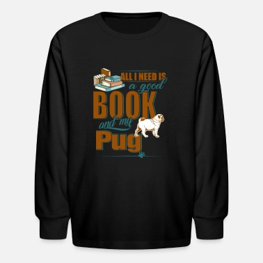 All I Need Is My Book And My Dog All I Need Is A Good Book And My Pug - Kids' Longsleeve Shirt