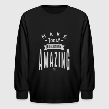 Make Today Ridiculously Amazing Amazing - Motivation - Kids' Long Sleeve T-Shirt